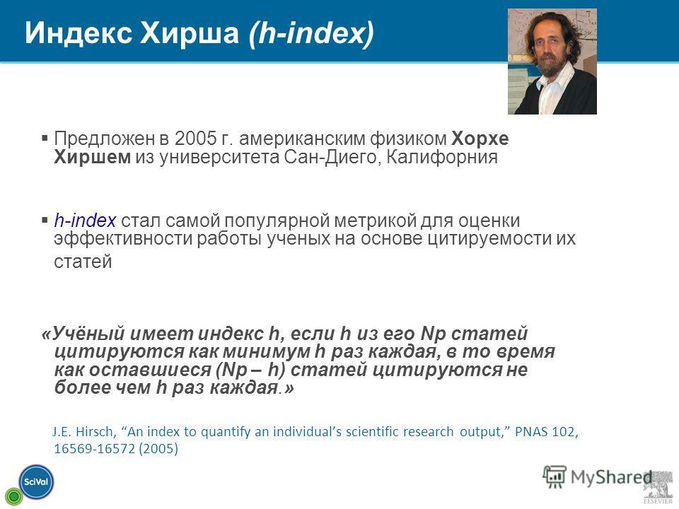 Индекс Хирша (h-index) Предложен в 2005 г. американским физиком Хорхе Хиршем из университета Сан-Диего, Калифорния h-index стал самой популярной метрикой для оценки эффективности работы ученых на основе цитируемости их статей «Учёный имеет индекс h,