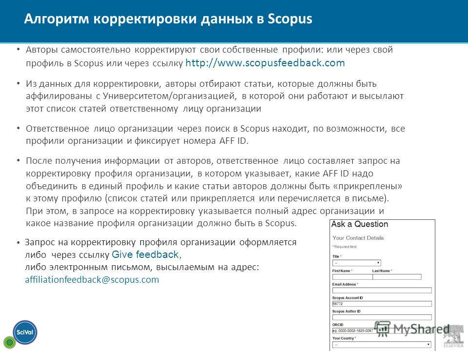Алгоритм корректировки данных в Scopus Авторы самостоятельно корректируют свои собственные профили: или через свой профиль в Scopus или через ссылку http://www.scopusfeedback.com Из данных для корректировки, авторы отбирают статьи, которые должны быт