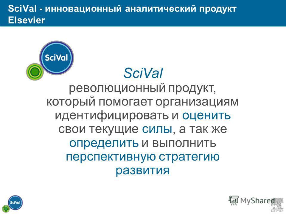 SciVal революционный продукт, который помогает организациям идентифицировать и оценить свои текущие силы, а так же определить и выполнить перспективную стратегию развития SciVal - инновационный аналитический продукт Elsevier