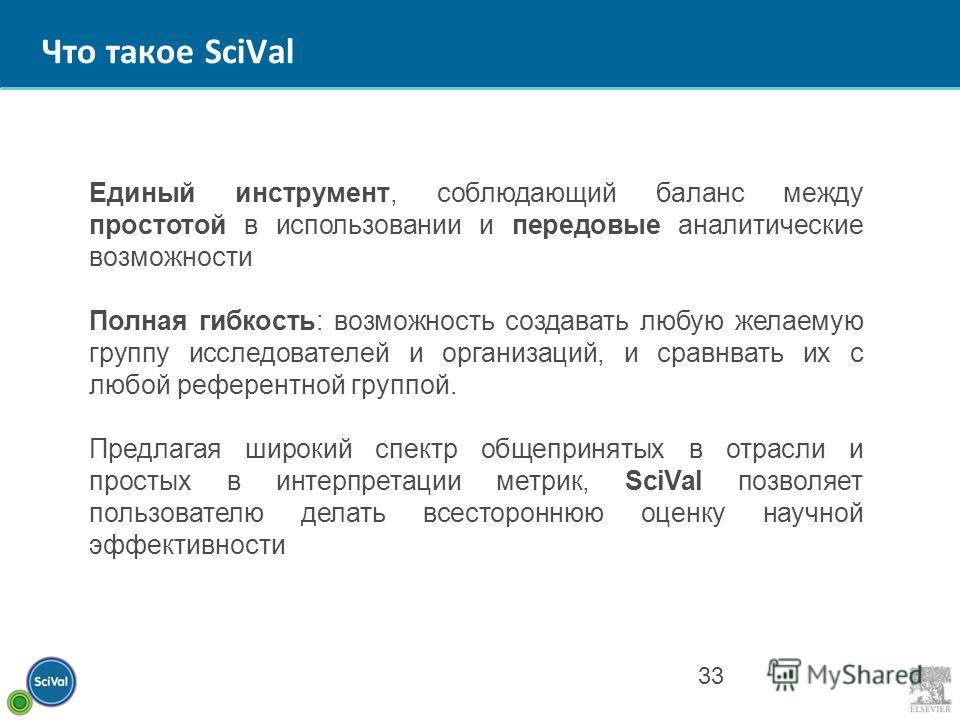 Что такое SciVal 33 Единый инструмент, соблюдающий баланс между простотой в использовании и передовые аналитические возможности Полная гибкость: возможность создавать любую желаемую группу исследователей и организаций, и сравнвать их с любой референт