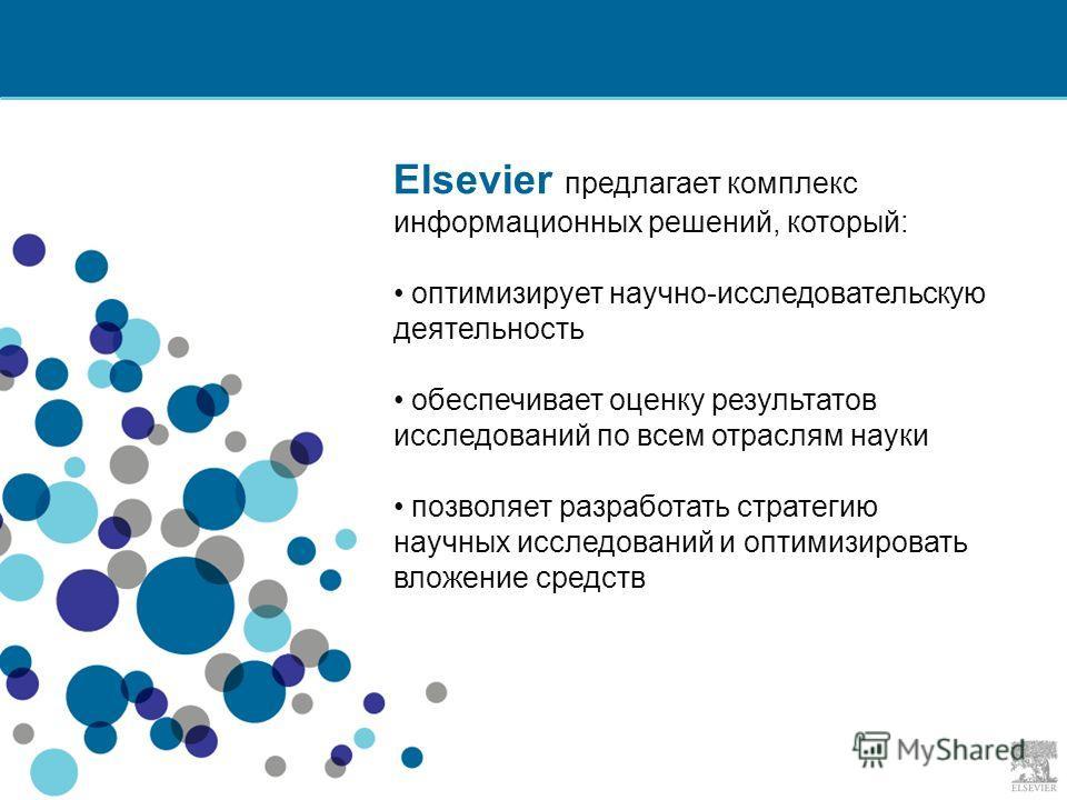 Elsevier предлагает комплекс информационных решений, который: оптимизирует научно-исследовательскую деятельность обеспечивает оценку результатов исследований по всем отраслям науки позволяет разработать стратегию научных исследований и оптимизировать