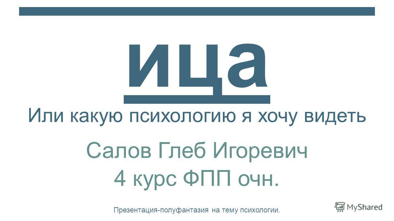 Полольн ица Или какую психологию я хочу видеть Салов Глеб Игоревич 4 курс ФПП очн. Презентация-полуфантазия на тему психологии.