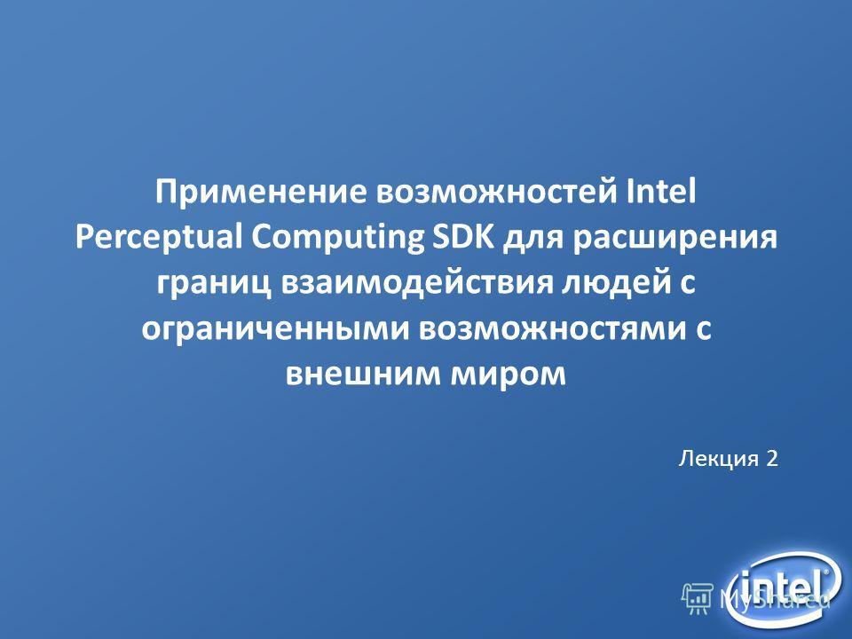 Применение возможностей Intel Perceptual Computing SDK для расширения границ взаимодействия людей с ограниченными возможностями с внешним миром Лекция 2