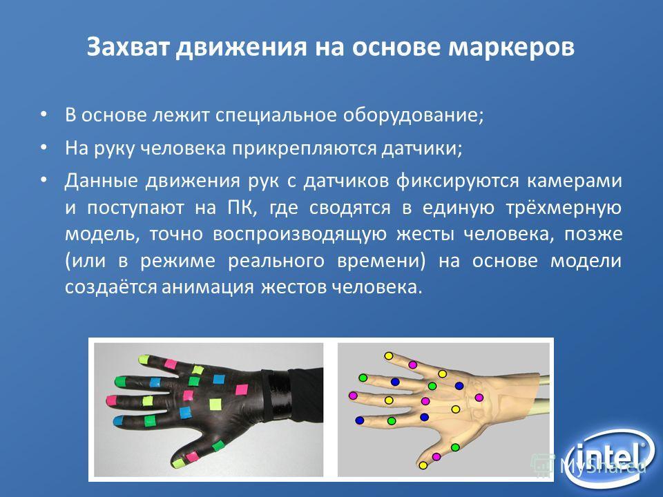 Захват движения на основе маркеров В основе лежит специальное оборудование; На руку человека прикрепляются датчики; Данные движения рук с датчиков фиксируются камерами и поступают на ПК, где сводятся в единую трёхмерную модель, точно воспроизводящую