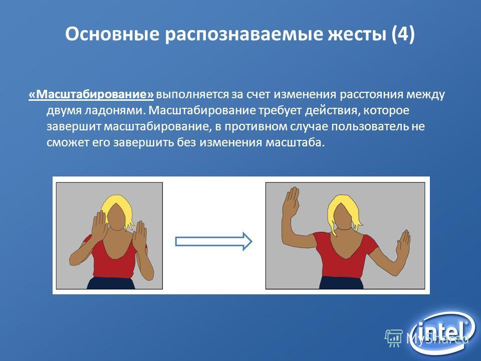 Основные распознаваемые жесты (4) «Масштабирование» выполняется за счет изменения расстояния между двумя ладонями. Масштабирование требует действия, которое завершит масштабирование, в противном случае пользователь не сможет его завершить без изменен