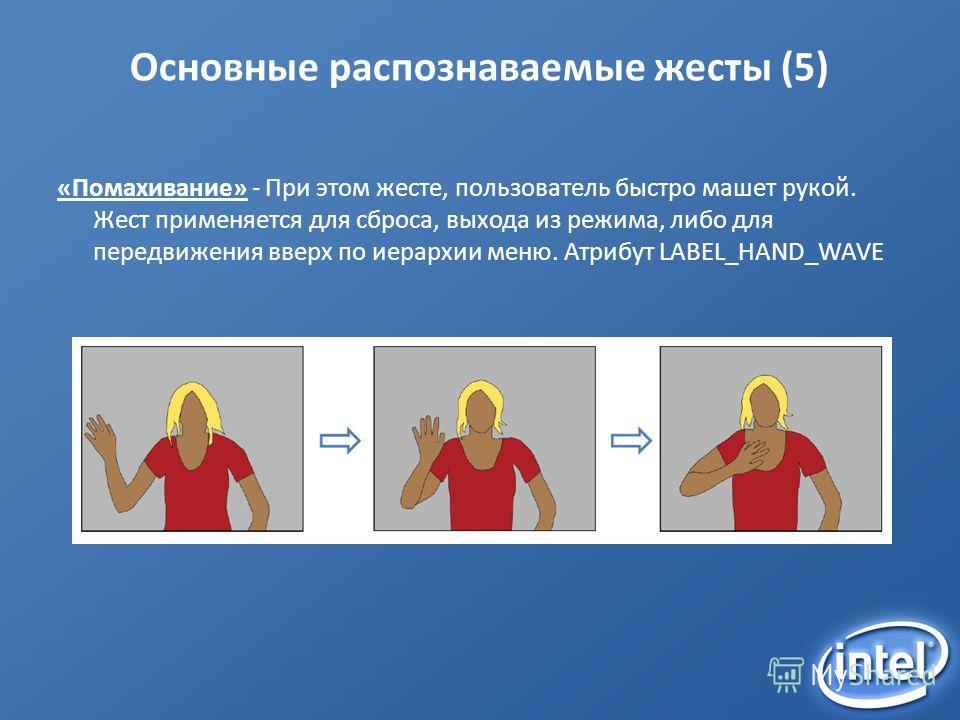 Основные распознаваемые жесты (5) «Помахивание» - При этом жесте, пользователь быстро машет рукой. Жест применяется для сброса, выхода из режима, либо для передвижения вверх по иерархии меню. Атрибут LABEL_HAND_WAVE