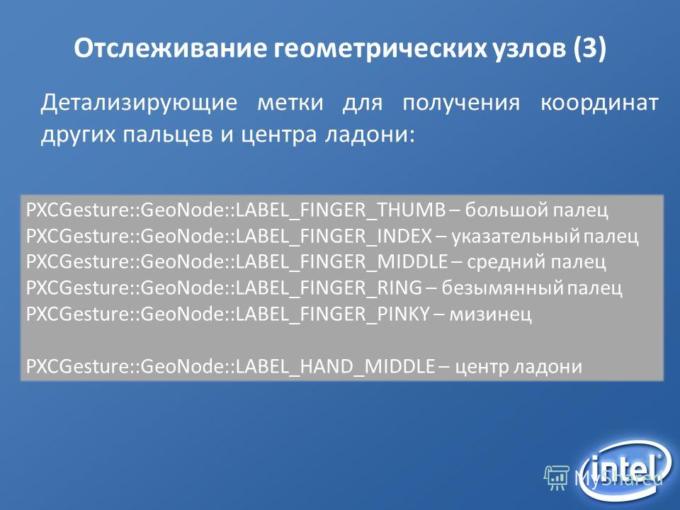 Отслеживание геометрических узлов (3) Детализирующие метки для получения координат других пальцев и центра ладони: PXCGesture::GeoNode::LABEL_FINGER_THUMB – большой палец PXCGesture::GeoNode::LABEL_FINGER_INDEX – указательный палец PXCGesture::GeoNod