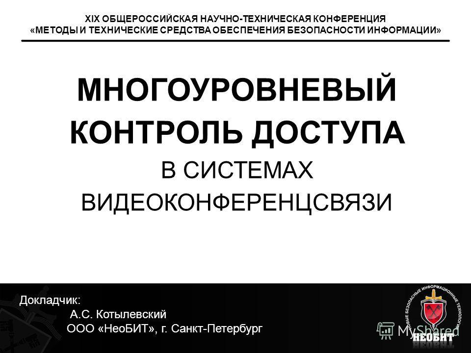 МНОГОУРОВНЕВЫЙ КОНТРОЛЬ ДОСТУПА В СИСТЕМАХ ВИДЕОКОНФЕРЕНЦСВЯЗИ XIX ОБЩЕРОССИЙСКАЯ НАУЧНО-ТЕХНИЧЕСКАЯ КОНФЕРЕНЦИЯ «МЕТОДЫ И ТЕХНИЧЕСКИЕ СРЕДСТВА ОБЕСПЕЧЕНИЯ БЕЗОПАСНОСТИ ИНФОРМАЦИИ» Докладчик: А.С. Котылевский ООО «НеоБИТ», г. Санкт-Петербург