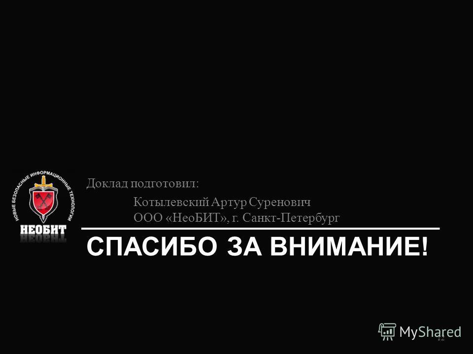 СПАСИБО ЗА ВНИМАНИЕ! Доклад подготовил: Котылевский Артур Суренович ООО «НеоБИТ», г. Санкт-Петербург 12