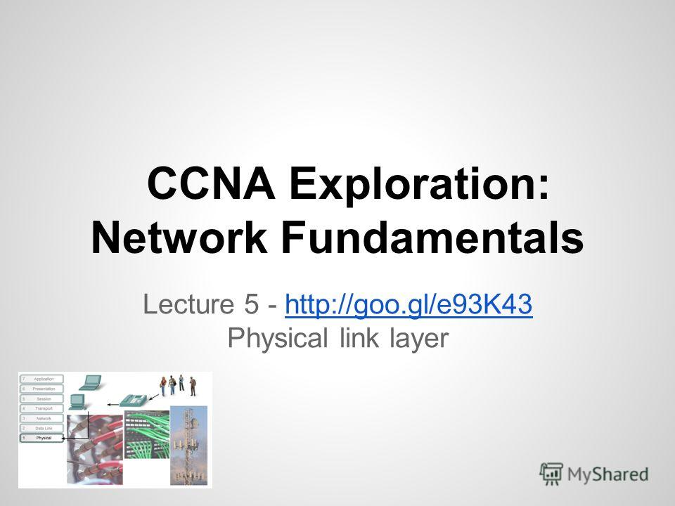 CCNA Exploration: Network Fundamentals Lecture 5 - http://goo.gl/e93K43http://goo.gl/e93K43 Physical link layer