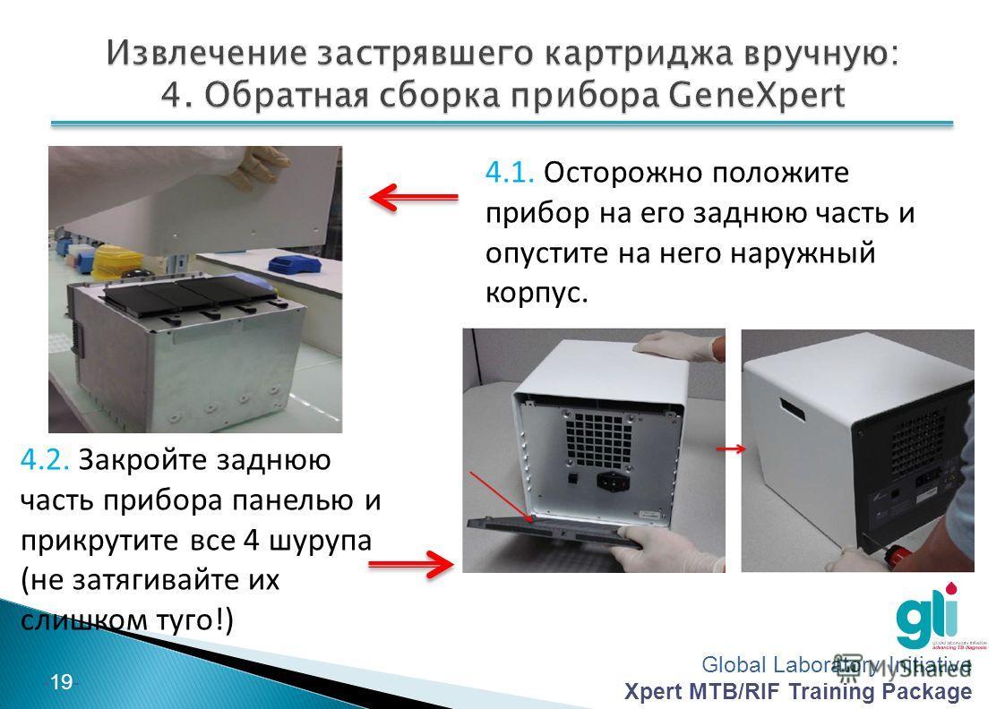 Global Laboratory Initiative Xpert MTB/RIF Training Package -19- 4.1. Осторожно положите прибор на его заднюю часть и опустите на него наружный корпус. 4.2. Закройте заднюю часть прибора панелью и прикрутите все 4 шурупа (не затягивайте их слишком ту
