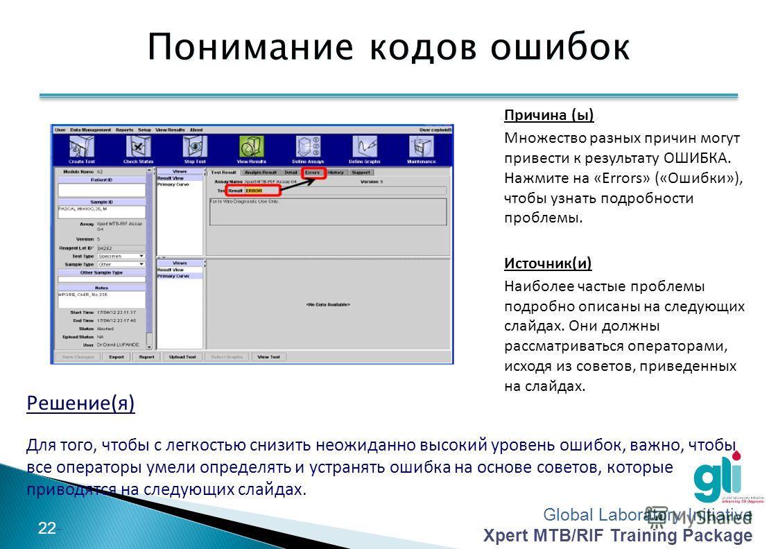 Global Laboratory Initiative Xpert MTB/RIF Training Package -22- Понимание кодов ошибок Причина (ы) Множество разных причин могут привести к результату ОШИБКА. Нажмите на «Errors» («Ошибки»), чтобы узнать подробности проблемы. Источник(и) Наиболее ча