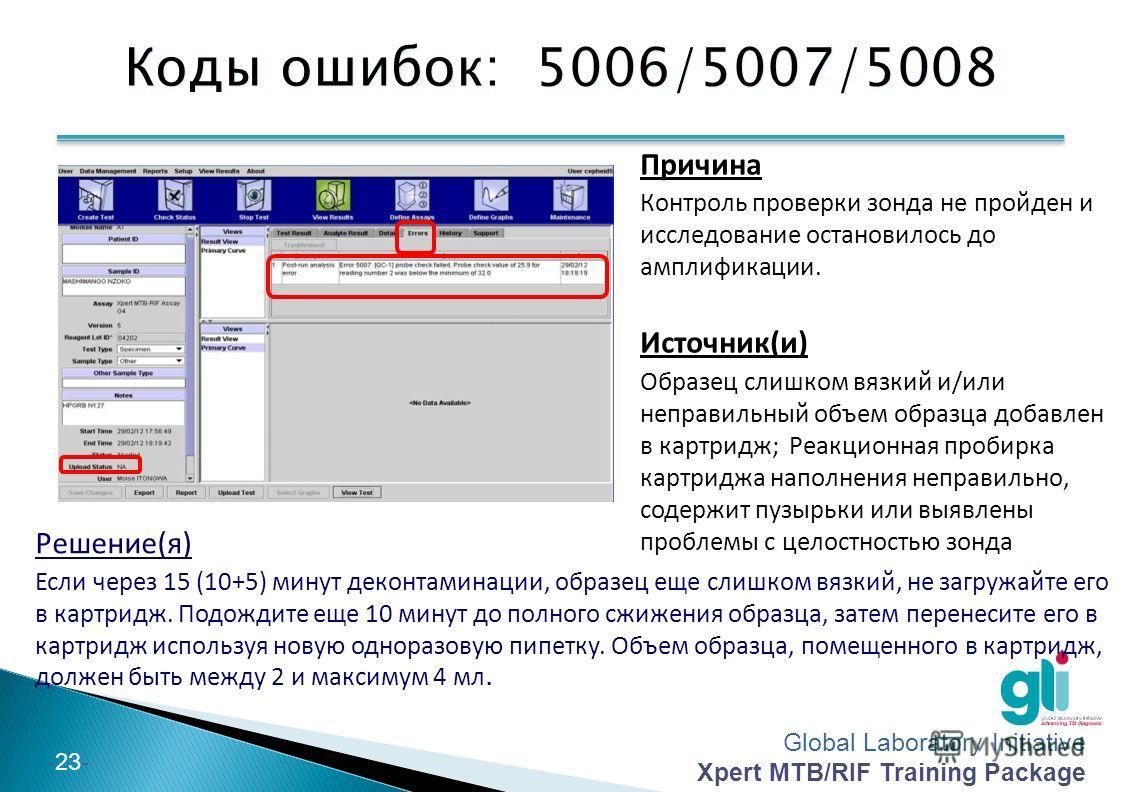 Global Laboratory Initiative Xpert MTB/RIF Training Package -23- Коды ошибок: 5006/5007/5008 Причина Контроль проверки зонда не пройден и исследование остановилось до амплификации. Источник(и) Образец слишком вязкий и/или неправильный объем образца д