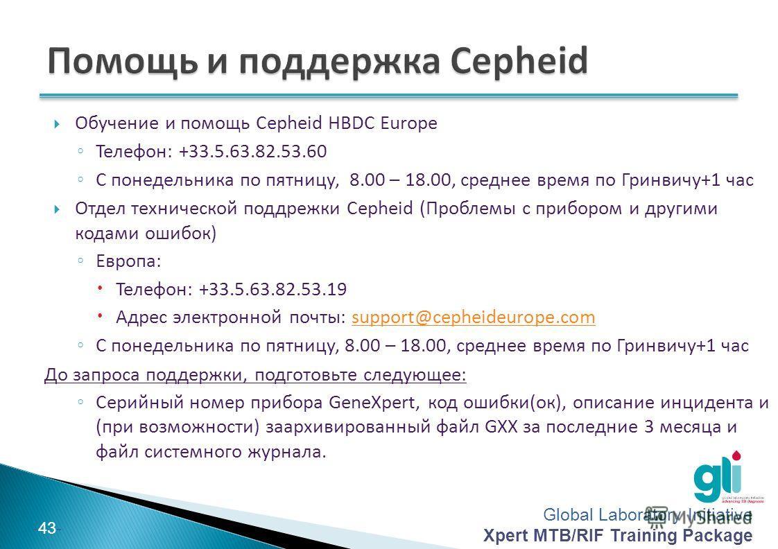 Global Laboratory Initiative Xpert MTB/RIF Training Package -43- Обучение и помощь Cepheid HBDC Europe Телефон: +33.5.63.82.53.60 С понедельника по пятницу, 8.00 – 18.00, среднее время по Гринвичу+1 час Отдел технической поддрежки Cepheid (Проблемы с