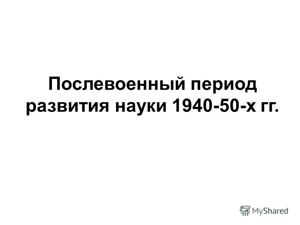 Послевоенный период развития науки 1940-50-х гг.