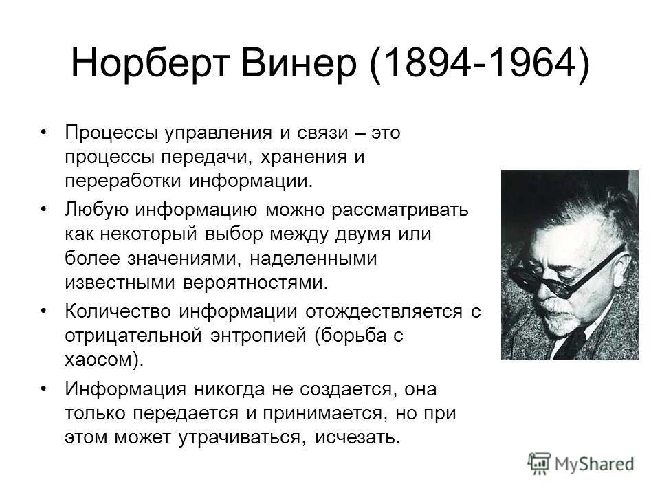 Норберт Винер (1894-1964) Процессы управления и связи – это процессы передачи, хранения и переработки информации. Любую информацию можно рассматривать как некоторый выбор между двумя или более значениями, наделенными известными вероятностями. Количес