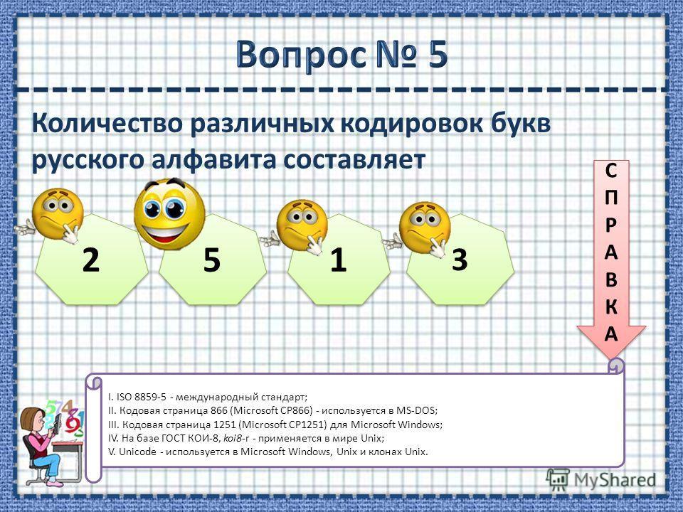 Количество различных кодировок букв русского алфавита составляет 2 2 5 5 1 1 3 3 СПРАВКАСПРАВКА СПРАВКАСПРАВКА I. ISO 8859-5 - международный стандарт; II. Кодовая страница 866 (Microsoft CP866) - используется в MS-DOS; III. Кодовая страница 1251 (Mic