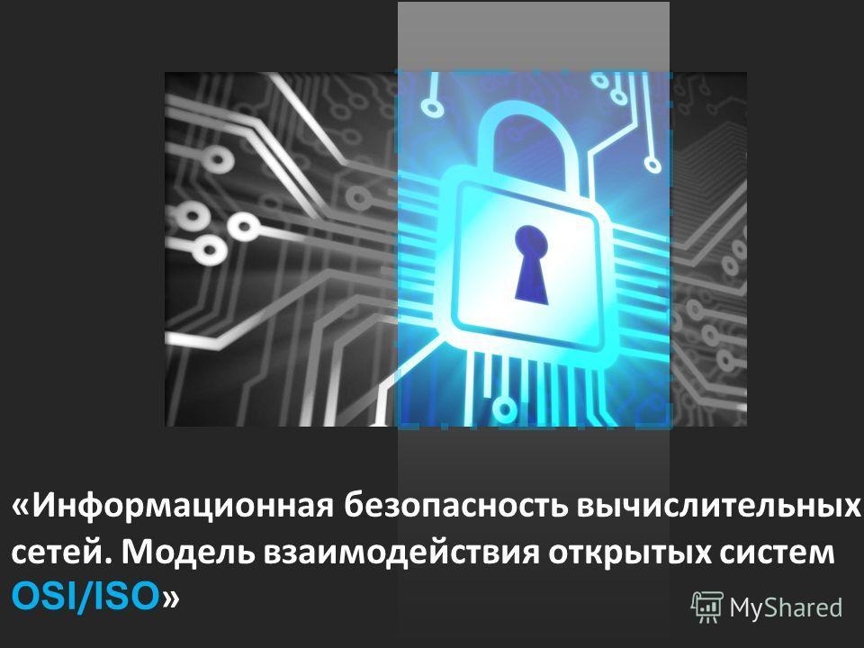 «Информационная безопасность вычислительных сетей. Модель взаимодействия открытых систем OSI / ISO »