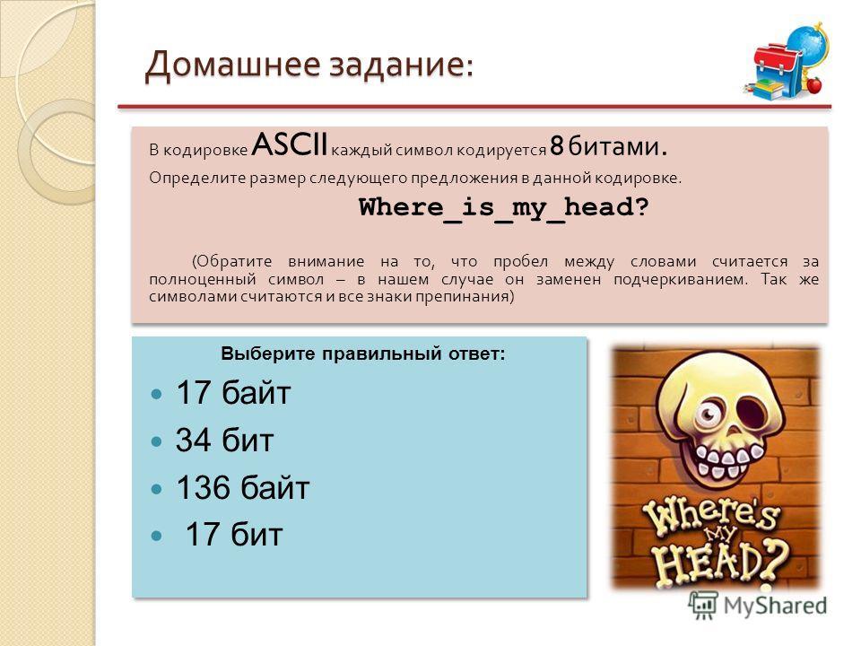 Домашнее задание : В кодировке ASCII каждый символ кодируется 8 битами. Определите размер следующего предложения в данной кодировке. Where_is_my_head? ( Обратите внимание на то, что пробел между словами считается за полноценный символ – в нашем случа