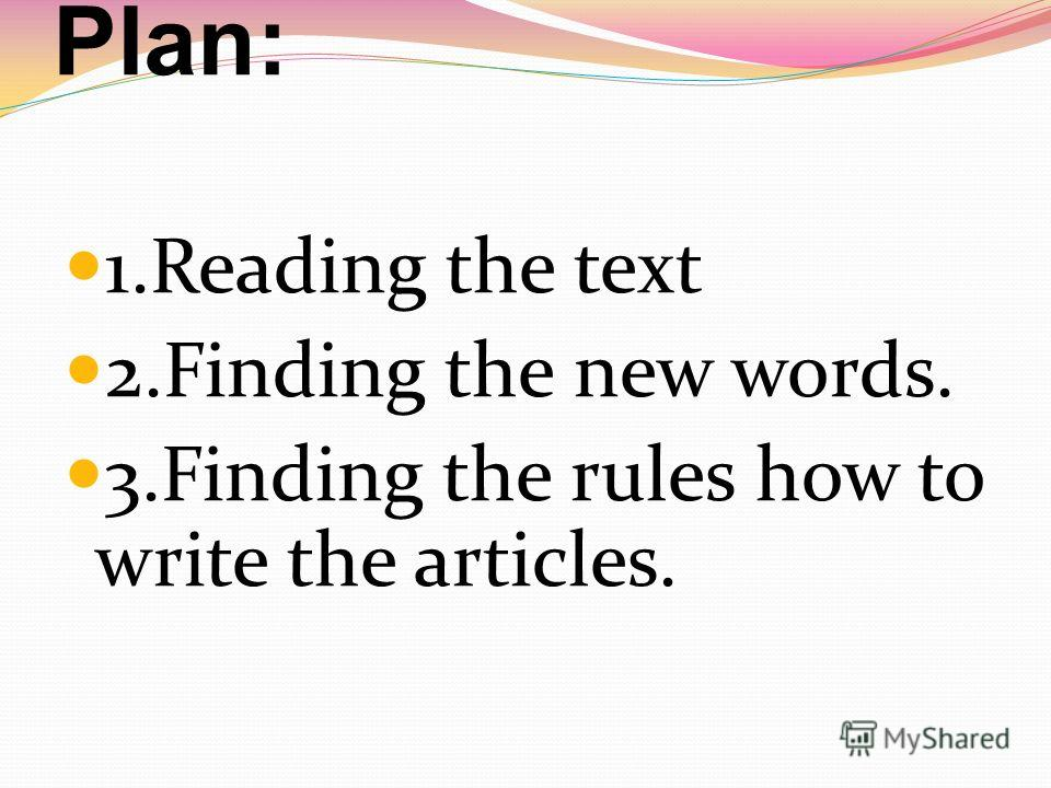Plan: 1. Reading the text 2. Finding the new words. 3. Finding the rules how to write the articles.