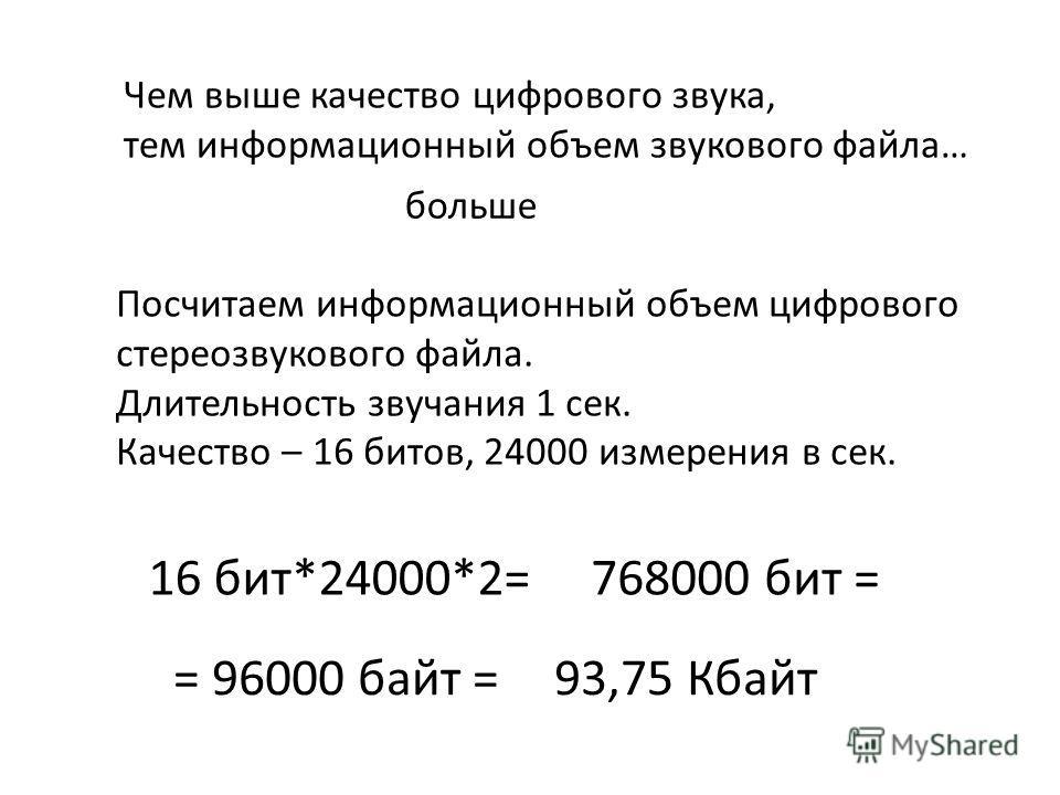 Посчитаем информационный объем цифрового стереозвукового файла. Длительность звучания 1 сек. Качество – 16 битов, 24000 измерения в сек. Чем выше качество цифрового звука, тем информационный объем звукового файла… больше 16 бит*24000*2=768000 бит = =