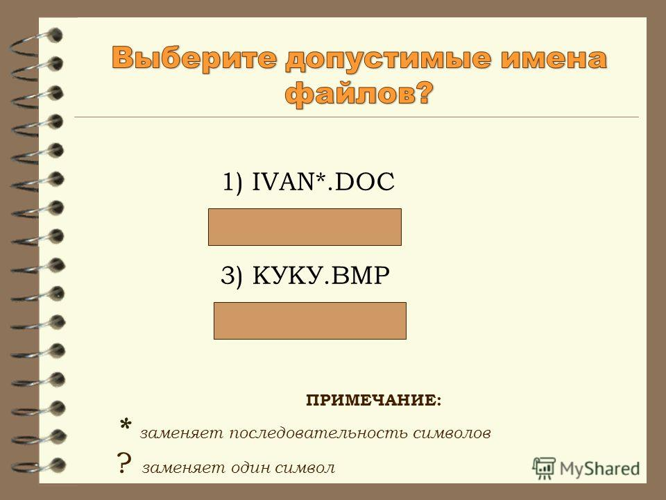 1) IVAN*.DOC 2) LIN?EXE 3) КУКУ.BMP 4) A.B.TXT ПРИМЕЧАНИЕ: * заменяет последовательность символов ? заменяет один символ