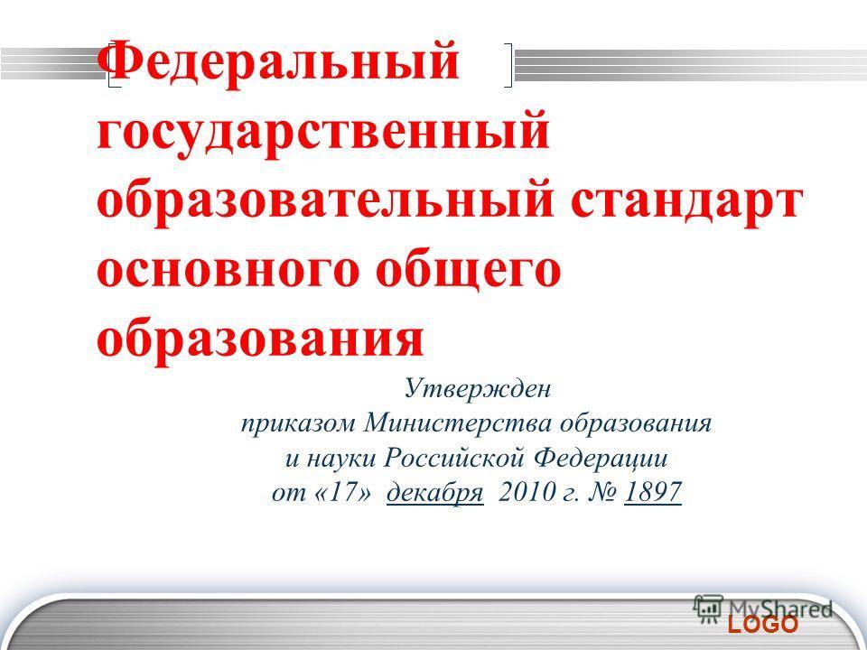 LOGO Федеральный государственный образовательный стандарт основного общего образования Утвержден приказом Министерства образования и науки Российской Федерации от «17» декабря 2010 г. 1897