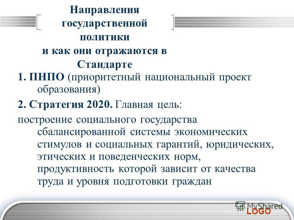 LOGO Направления государственной политики и как они отражаются в Стандарте 1. ПНПО (приоритетный национальный проект образования) 2. Стратегия 2020. Главная цель: построение социального государства сбалансированной системы экономических стимулов и со
