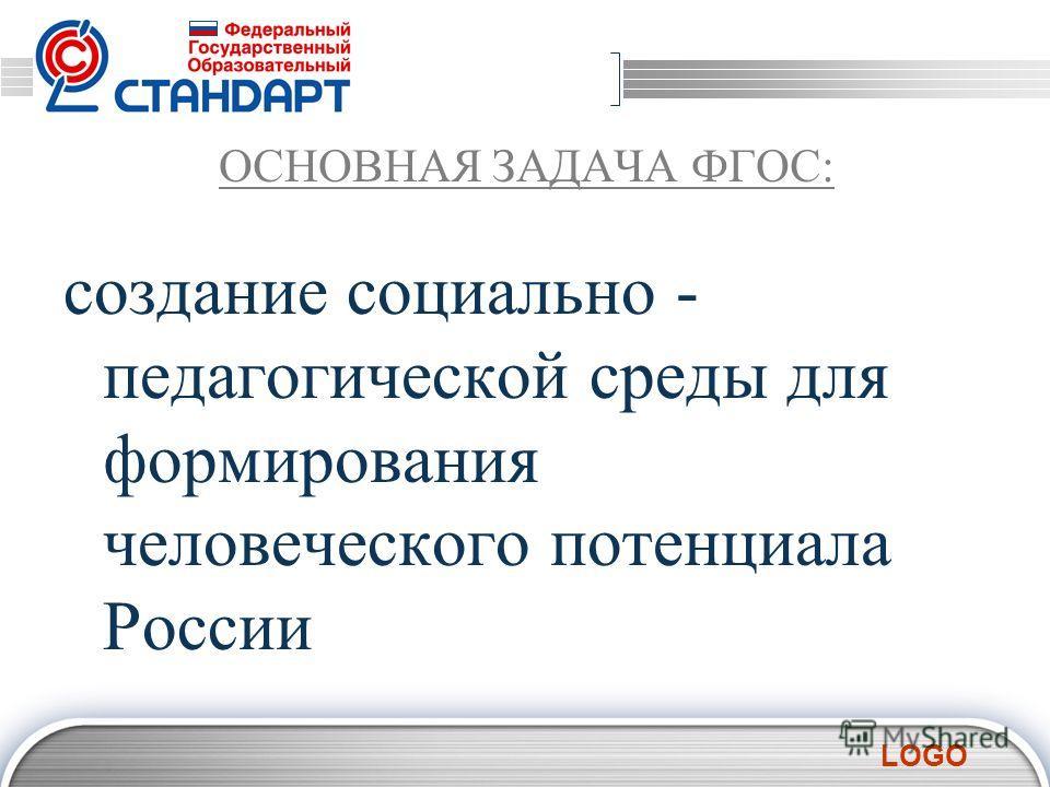 LOGO ОСНОВНАЯ ЗАДАЧА ФГОС: создание социально - педагогической среды для формирования человеческого потенциала России