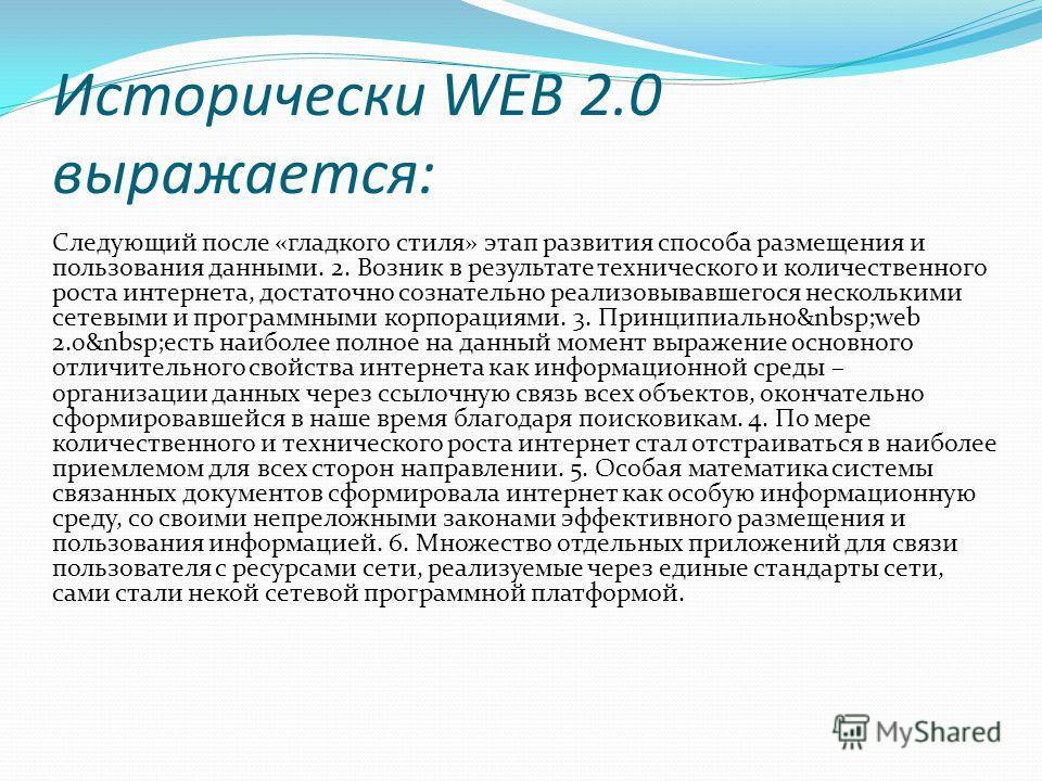 Исторически WEB 2.0 выражается: Следующий после «гладкого стиля» этап развития способа размещения и пользования данными. 2. Возник в результате технического и количественного роста интернета, достаточно сознательно реализовывавшегося несколькими сете