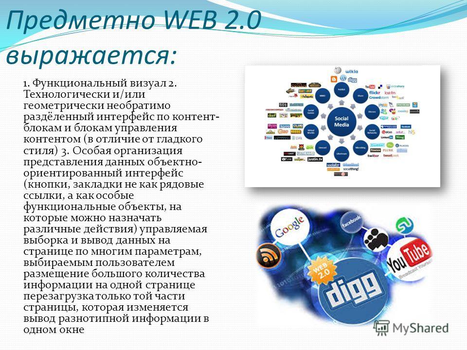 Предметно WEB 2.0 выражается: 1. Функциональный визуал 2. Технологически и/или геометрически необратимо раздёленный интерфейс по контент- блокам и блокам управления контентом (в отличие от гладкого стиля) 3. Особая организация представления данных об