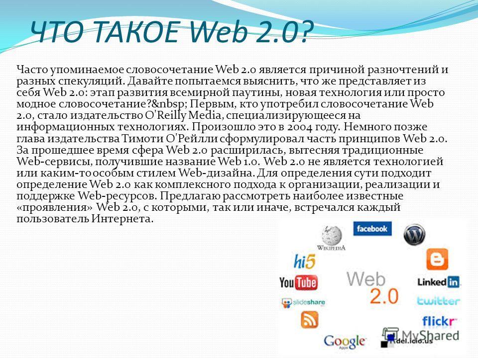 ЧТО ТАКОЕ Web 2.0? Часто упоминаемое словосочетание Web 2.0 является причиной разночтений и разных спекуляций. Давайте попытаемся выяснить, что же представляет из себя Web 2.0: этап развития всемирной паутины, новая технология или просто модное слово