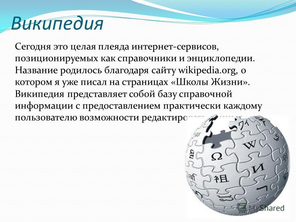 Википедия Сегодня это целая плеяда интернет-сервисов, позиционируемых как справочники и энциклопедии. Название родилось благодаря сайту wikipedia.org, о котором я уже писал на страницах «Школы Жизни». Википедия представляет собой базу справочной инфо