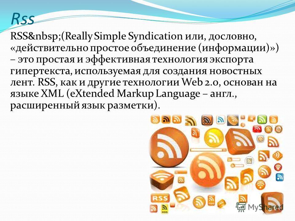 Rss RSS (Really Simple Syndication или, дословно, «действительно простое объединение (информации)») – это простая и эффективная технология экспорта гипертекста, используемая для создания новостных лент. RSS, как и другие технологии Web 2.0, основан н