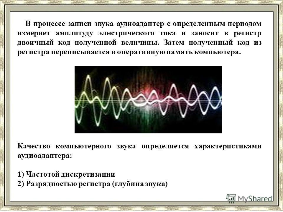 В процессе записи звука аудиоадаптер с определенным периодом измеряет амплитуду электрического тока и заносит в регистр двоичный код полученной величины. Затем полученный код из регистра переписывается в оперативную память компьютера. Качество компью