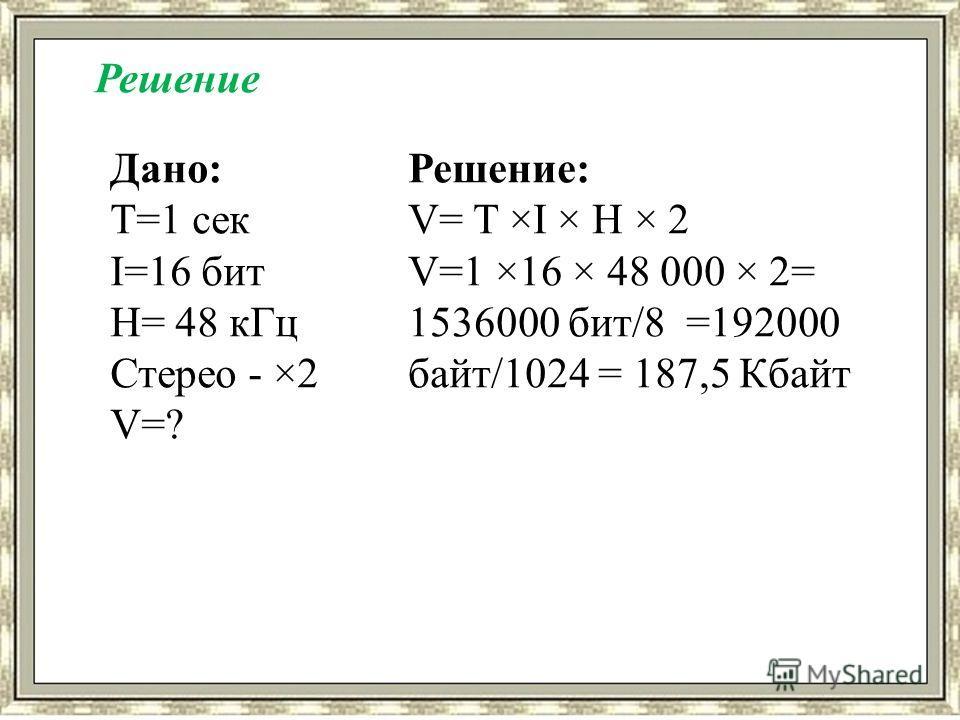 Дано: T=1 сек I=16 бит H= 48 к Гц Стерео - ×2 V=? Решение: V= T ×I × H × 2 V=1 ×16 × 48 000 × 2= 1536000 бит/8 =192000 байт/1024 = 187,5 Кбайт Решение
