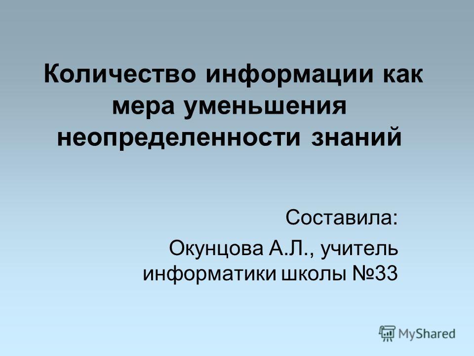 Количество информации как мера уменьшения неопределенности знаний Составила: Окунцова А.Л., учитель информатики школы 33