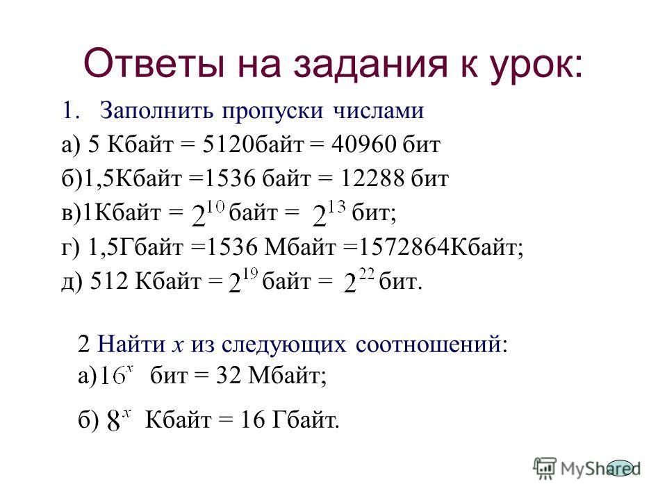 7 Ответы на задания к урок: 1. Заполнить пропуски числами а) 5 Кбайт = 5120 байт = 40960 бит б)1,5Кбайт =1536 байт = 12288 бит в)1Кбайт = байт = бит; г) 1,5Гбайт =1536 Мбайт =1572864Кбайт; д) 512 Кбайт = байт = бит. 2 Найти х из следующих соотношений