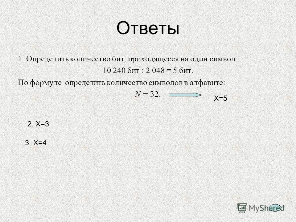 9 Ответы 1. Определить количество бит, приходящееся на один символ: 10 240 бит : 2 048 = 5 бит. По формуле определить количество символов в алфавите: N = 32. Х=5 2. Х=3 3. Х=4