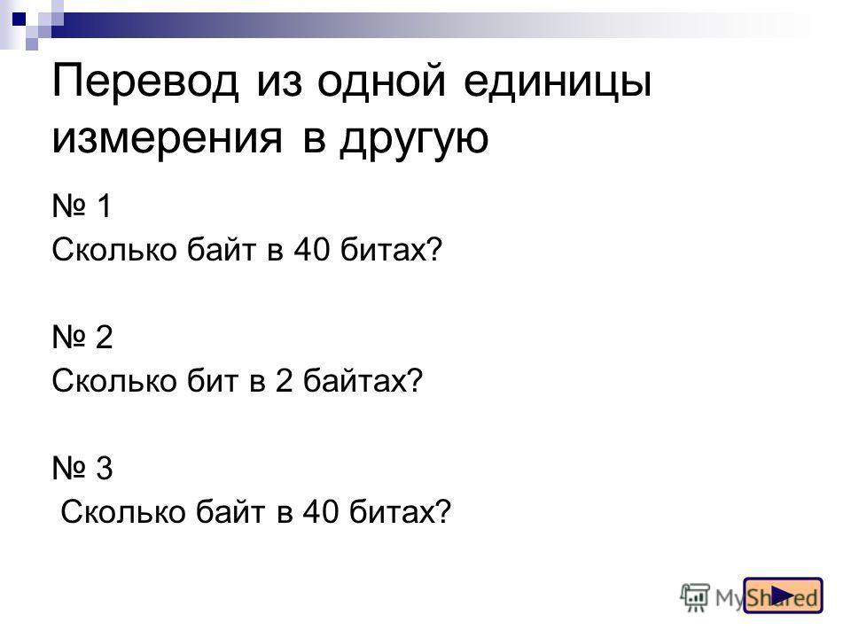 Перевод из одной единицы измерения в другую 1 Сколько байт в 40 битах? 2 Сколько бит в 2 байтах? 3 Сколько байт в 40 битах?