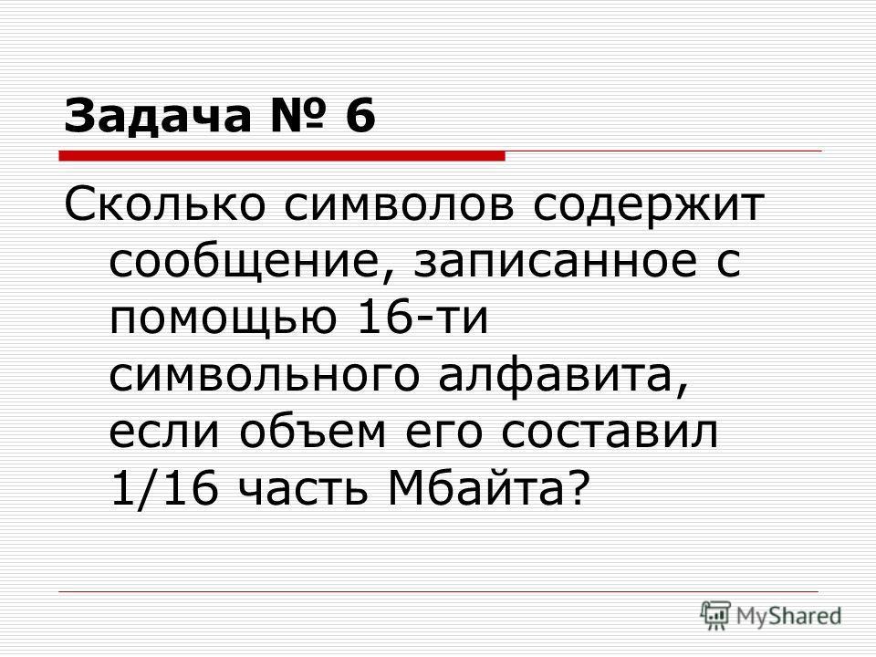 Задача 6 Сколько символов содержит сообщение, записанное с помощью 16-ти символьного алфавита, если объем его составил 1/16 часть Мбайта?