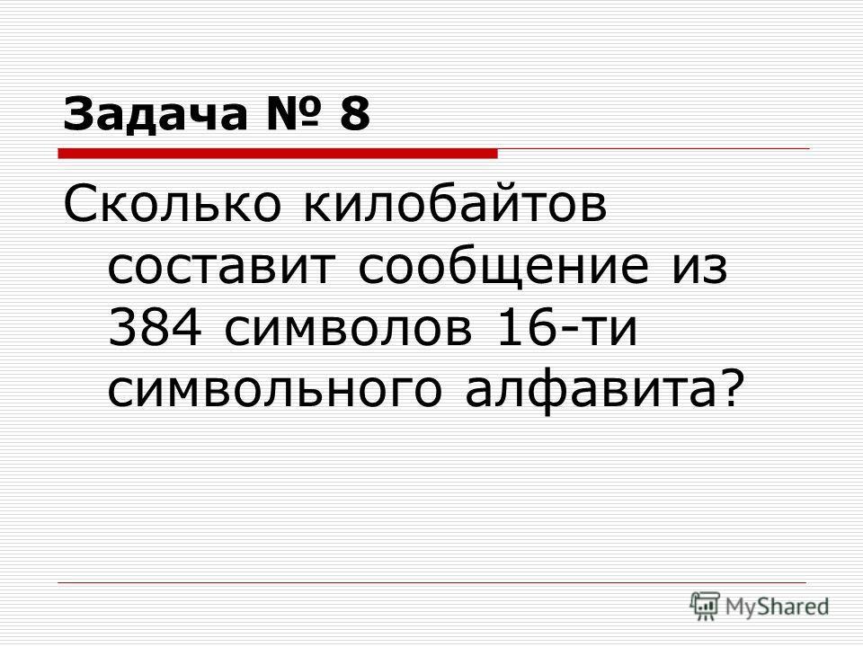 Задача 8 Сколько килобайтов составит сообщение из 384 символов 16-ти символьного алфавита?