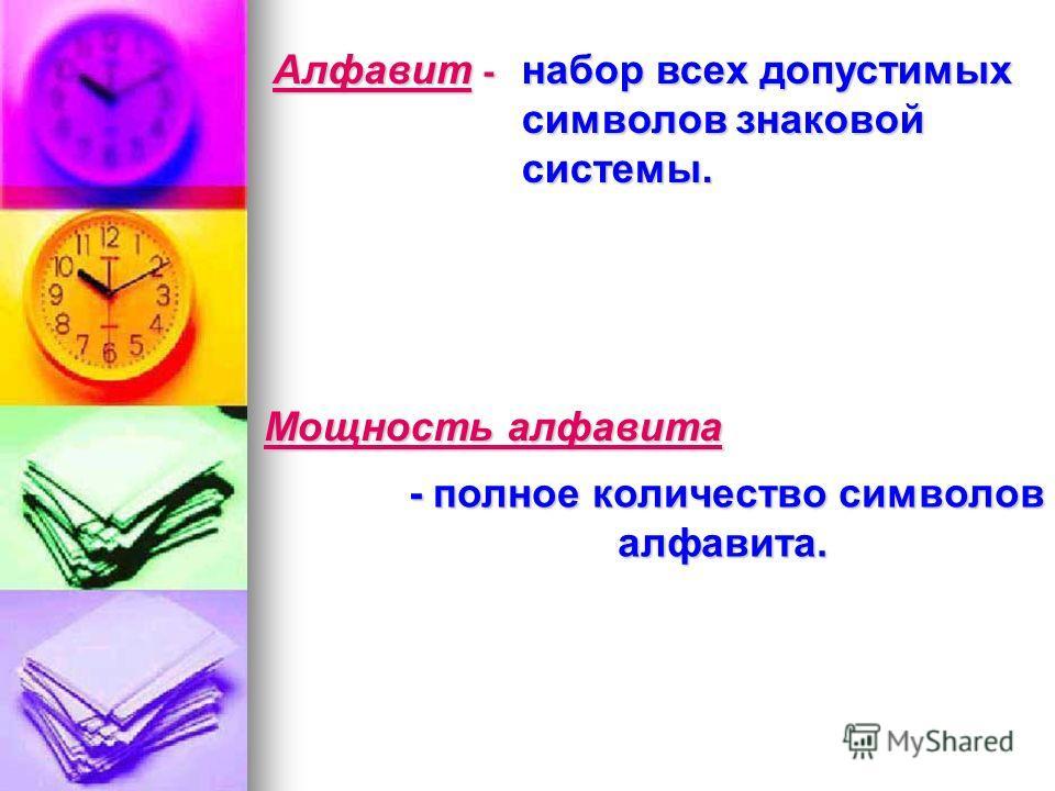Алфавит - набор всех допустимых символов знаковой системы. Мощность алфавита - -- - полное количество символов алфавита.