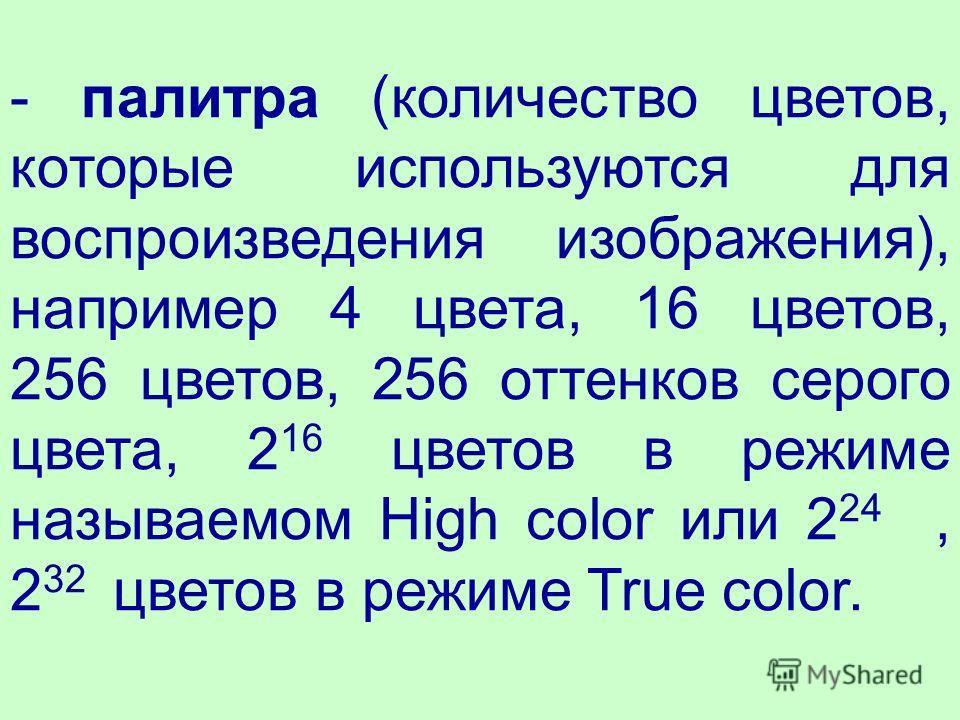 - палитра (количество цветов, которые используются для воспроизведения изображения), например 4 цвета, 16 цветов, 256 цветов, 256 оттенков серого цвета, 2 16 цветов в режиме называемом High color или 2 24, 2 32 цветов в режиме True color.