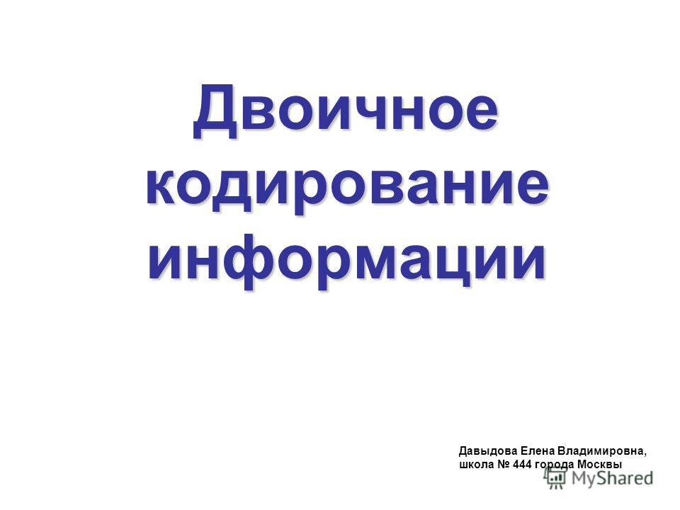 Двоичное кодирование информации Давыдова Елена Владимировна, школа 444 города Москвы