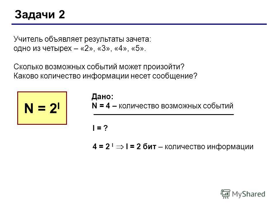 Задачи 2 Учитель объявляет результаты зачета: одно из четырех – «2», «3», «4», «5». Сколько возможных событий может произойти? Каково количество информации несет сообщение? N = 2 I Дано: N = 4 – количество возможных событий I = ? 4 = 2 I I = 2 бит –