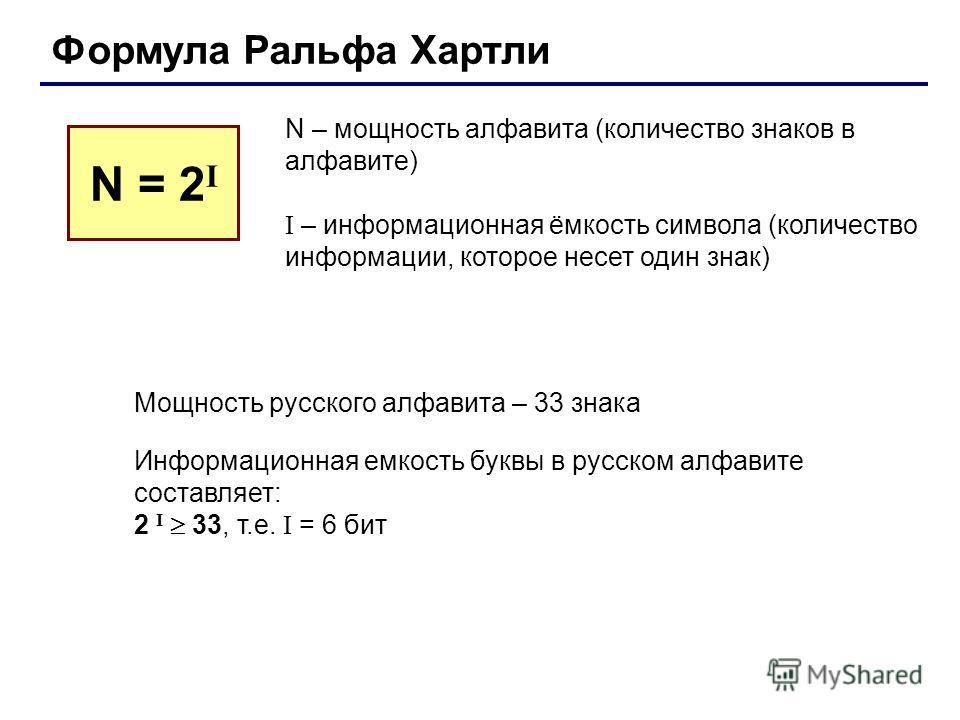 Формула Ральфа Хартли N – мощность алфавита (количество знаков в алфавите) I – информационная ёмкость символа (количество информации, которое несет один знак) N = 2 I Мощность русского алфавита – 33 знака Информационная емкость буквы в русском алфави