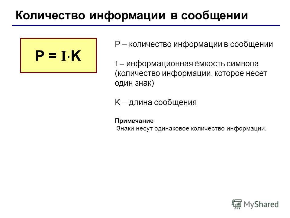 Количество информации в сообщении P – количество информации в сообщении I – информационная ёмкость символа (количество информации, которое несет один знак) K – длина сообщения Примечание Знаки несут одинаковое количество информации. P = I K