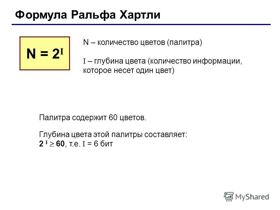 Формула Ральфа Хартли N – количество цветов (палитра) I – глубина цвета (количество информации, которое несет один цвет) N = 2 I Палитра содержит 60 цветов. Глубина цвета этой палитры составляет: 2 I 60, т.е. I = 6 бит