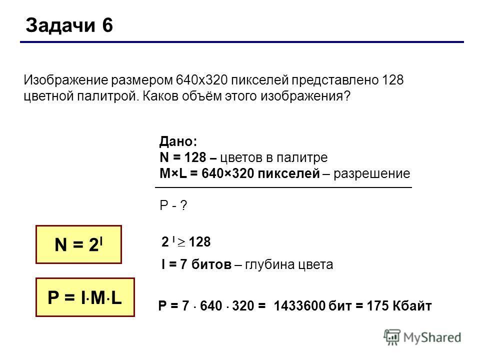 Задачи 6 Изображение размером 640 х 320 пикселей представлено 128 цветной палитрой. Каков объём этого изображения? N = 2 I Дано: N = 128 – цветов в палитре M×L = 640×320 пикселей – разрешение P - ? 2 I 128 I = 7 битов – глубина цвета P = I M L P = 7